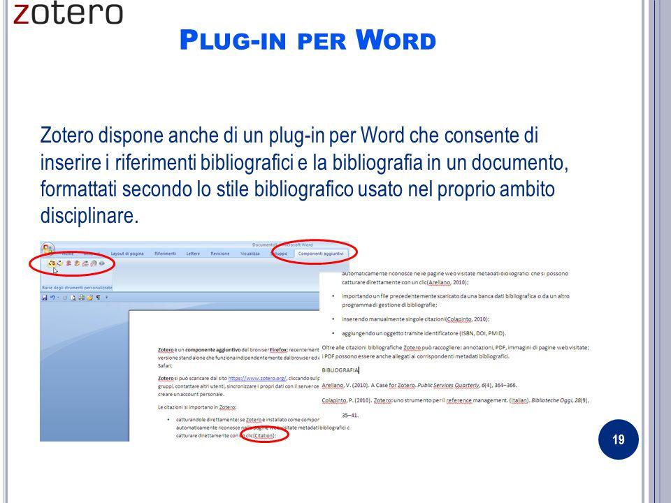 P LUG - IN PER W ORD Zotero dispone anche di un plug-in per Word che consente di inserire i riferimenti bibliografici e la bibliografia in un documento, formattati secondo lo stile bibliografico usato nel proprio ambito disciplinare.