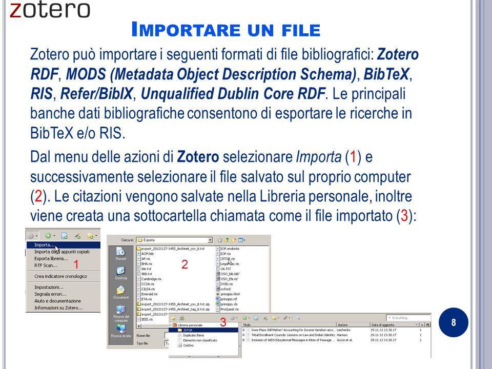I MPORTARE UN FILE Zotero può importare i seguenti formati di file bibliografici: Zotero RDF, MODS (Metadata Object Description Schema), BibTeX, RIS, Refer/BibIX, Unqualified Dublin Core RDF.
