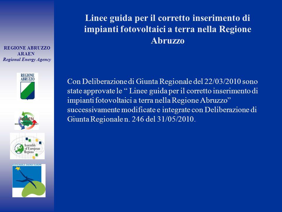 REGIONE ABRUZZO ARAEN Regional Energy Agency Con Deliberazione di Giunta Regionale del 22/03/2010 sono state approvate le Linee guida per il corretto inserimento di impianti fotovoltaici a terra nella Regione Abruzzo successivamente modificate e integrate con Deliberazione di Giunta Regionale n.