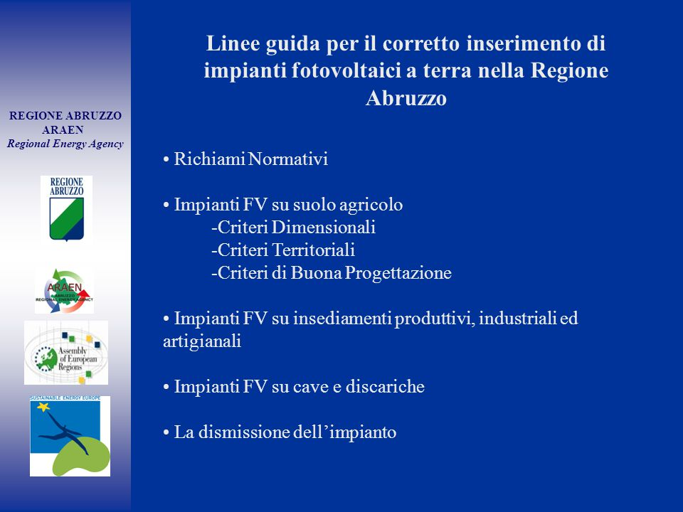 REGIONE ABRUZZO ARAEN Regional Energy Agency Richiami Normativi Impianti FV su suolo agricolo -Criteri Dimensionali -Criteri Territoriali -Criteri di Buona Progettazione Impianti FV su insediamenti produttivi, industriali ed artigianali Impianti FV su cave e discariche La dismissione dell'impianto Linee guida per il corretto inserimento di impianti fotovoltaici a terra nella Regione Abruzzo