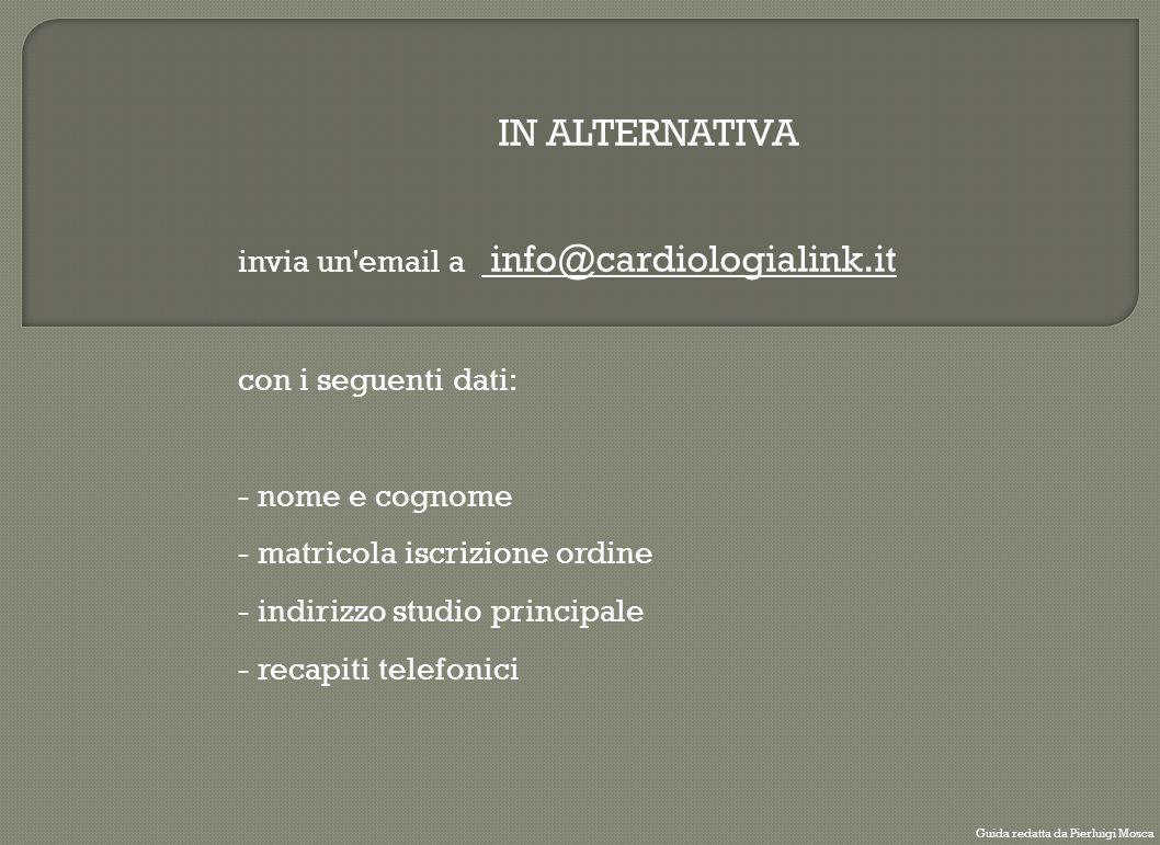 IN ALTERNATIVA invia un'email a info@cardiologialink.it con i seguenti dati: - nome e cognome - matricola iscrizione ordine - indirizzo studio princip