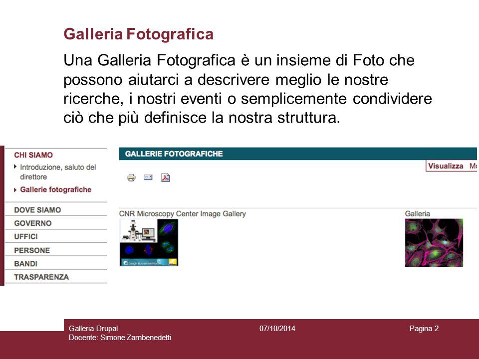 Galleria Fotografica 07/10/2014Galleria Drupal Docente: Simone Zambenedetti Pagina 2 Una Galleria Fotografica è un insieme di Foto che possono aiutarci a descrivere meglio le nostre ricerche, i nostri eventi o semplicemente condividere ciò che più definisce la nostra struttura.