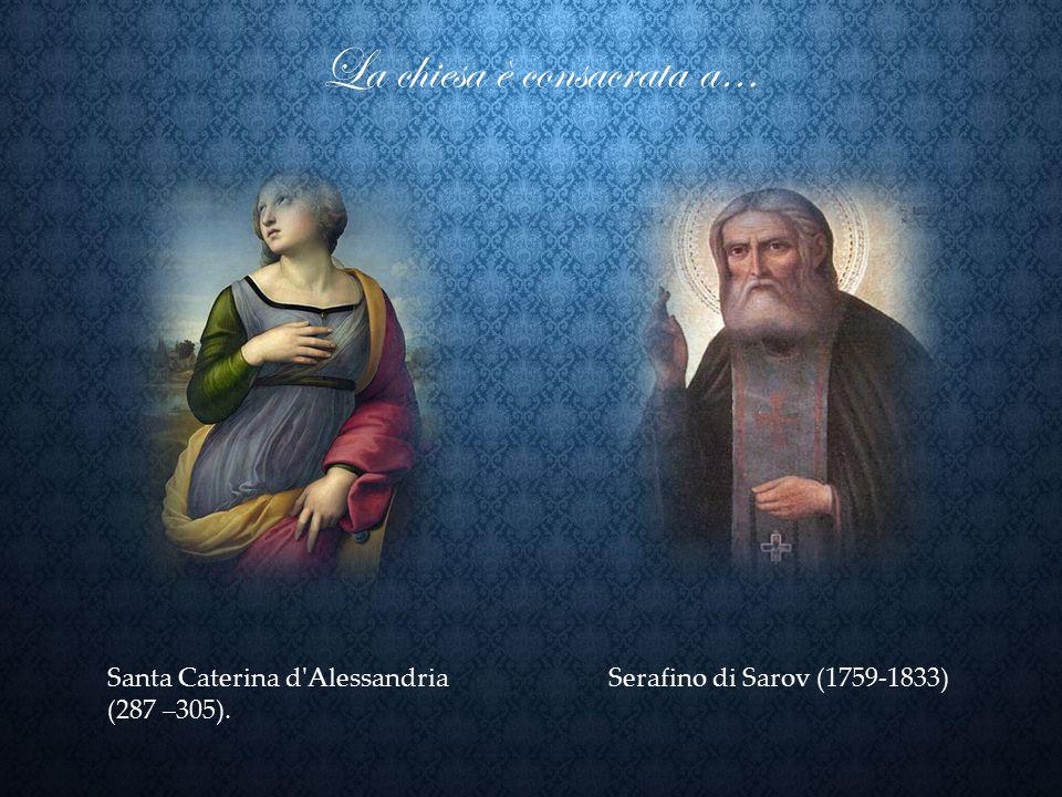 La chiesa è consacrata a… Santa Caterina d'Alessandria (287 –305). Serafino di Sarov (1759-1833)