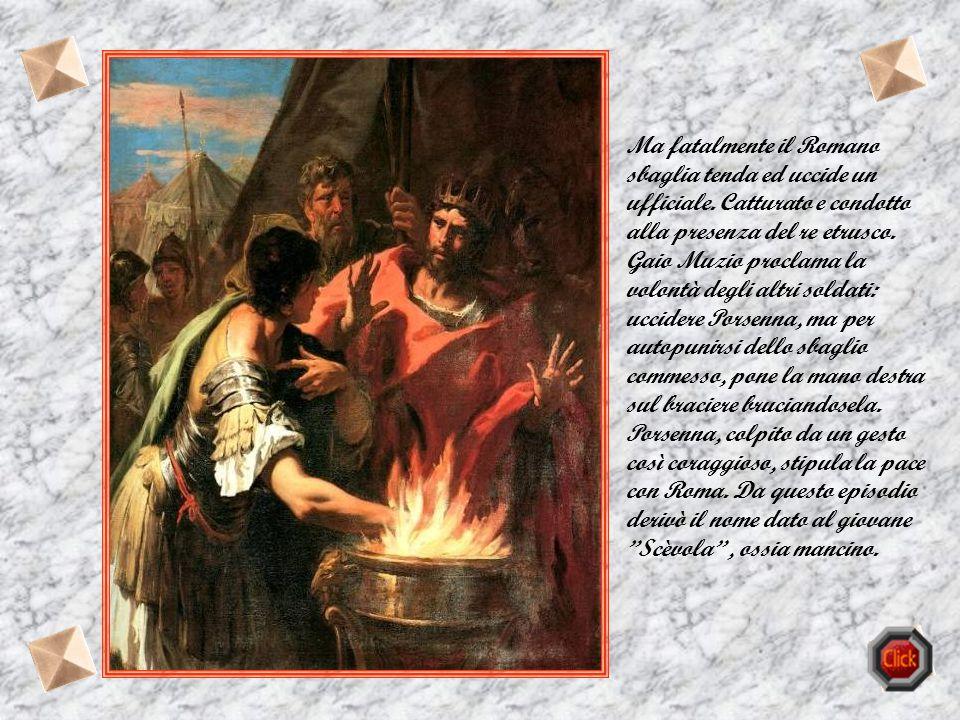 Muzio Scevola La storia di Roma è ricca di eroici personaggi, mitizzati dal popolo, da seguire e tramandare alle generazioni future. Fra i tanti va ri