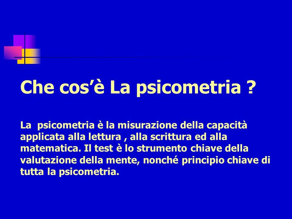 Che cos'è La psicometria ? La psicometria è la misurazione della capacità applicata alla lettura, alla scrittura ed alla matematica. Il test è lo stru