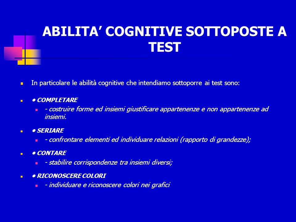 ABILITA' COGNITIVE SOTTOPOSTE A TEST In particolare le abilità cognitive che intendiamo sottoporre ai test sono: COMPLETARE - costruire forme ed insie