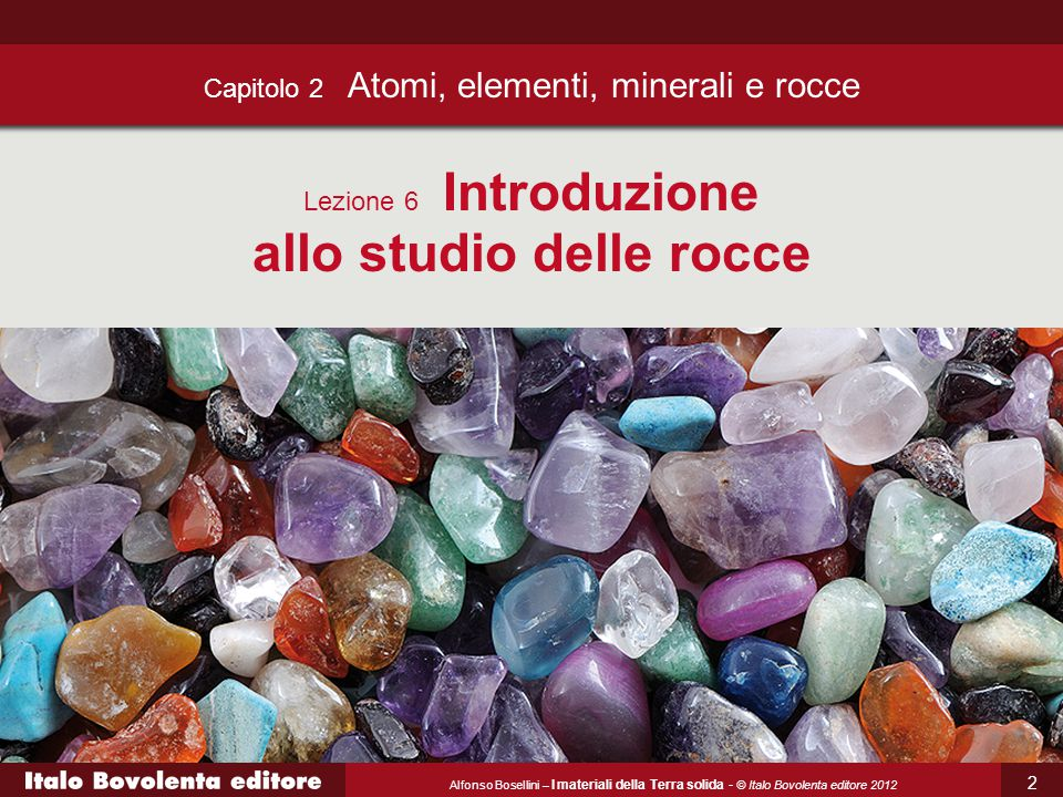 Alfonso Bosellini – I materiali della Terra solida - © Italo Bovolenta editore 2012 3 Una roccia è un aggregato solido e compatto di uno o più minerali che si ritrova in natura.