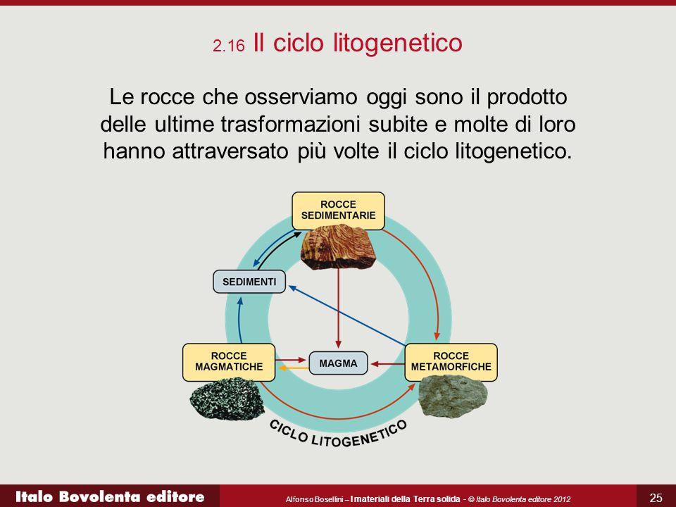 Alfonso Bosellini – I materiali della Terra solida - © Italo Bovolenta editore 2012 25 2.16 Il ciclo litogenetico Le rocce che osserviamo oggi sono il