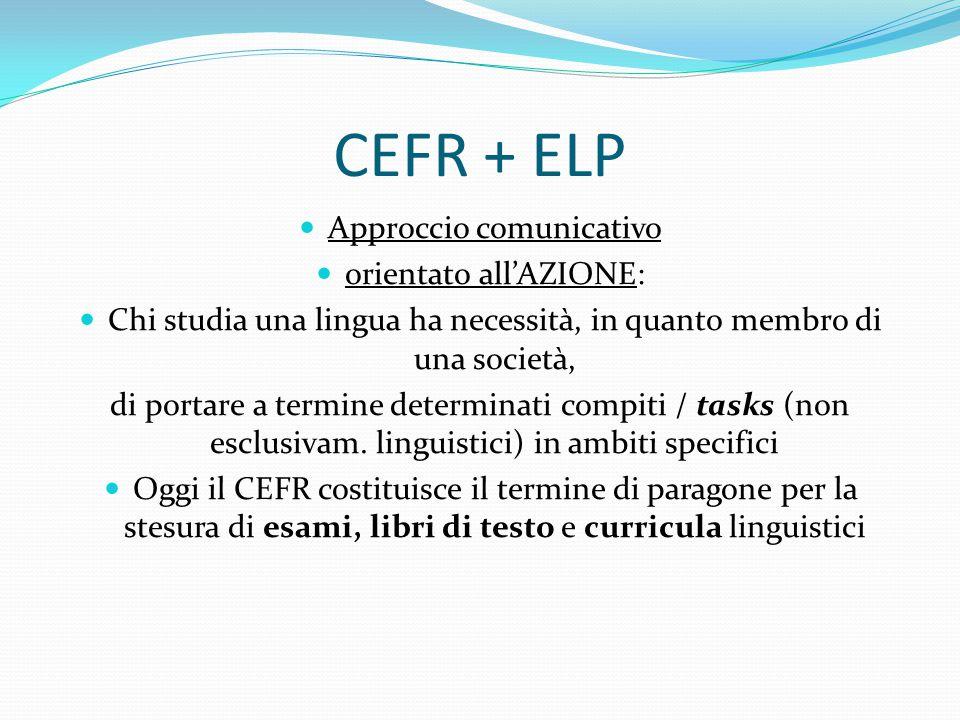 CEFR + ELP Approccio comunicativo orientato all'AZIONE: Chi studia una lingua ha necessità, in quanto membro di una società, di portare a termine determinati compiti / tasks (non esclusivam.