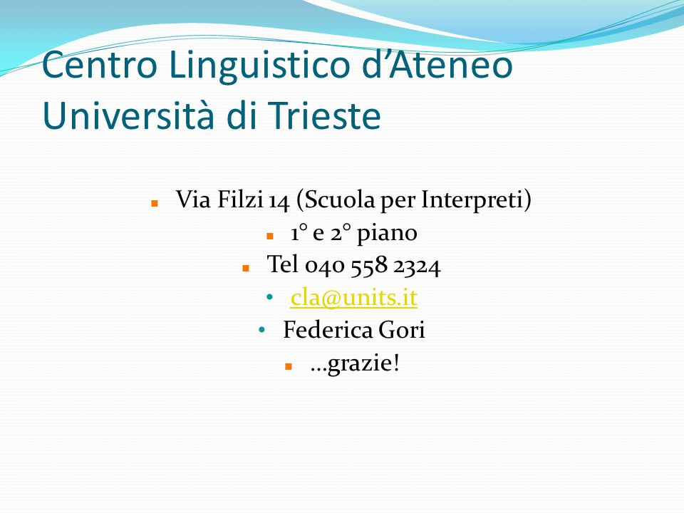 Centro Linguistico d'Ateneo Università di Trieste Via Filzi 14 (Scuola per Interpreti) 1° e 2° piano Tel 040 558 2324 cla@units.it Federica Gori …graz