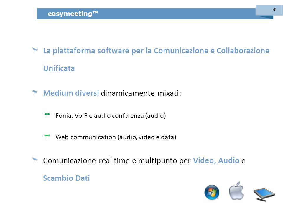 La piattaforma software per la Comunicazione e Collaborazione Unificata Medium diversi dinamicamente mixati: Fonia, VoIP e audio conferenza (audio) Web communication (audio, video e data) Comunicazione real time e multipunto per Video, Audio e Scambio Dati easymeeting™ 4