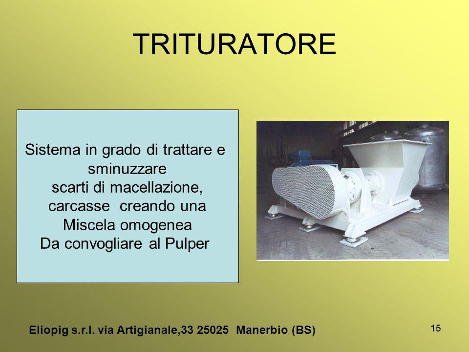 15 TRITURATORE Eliopig s.r.l. via Artigianale,33 25025 Manerbio (BS) Sistema in grado di trattare e sminuzzare scarti di macellazione, carcasse creand