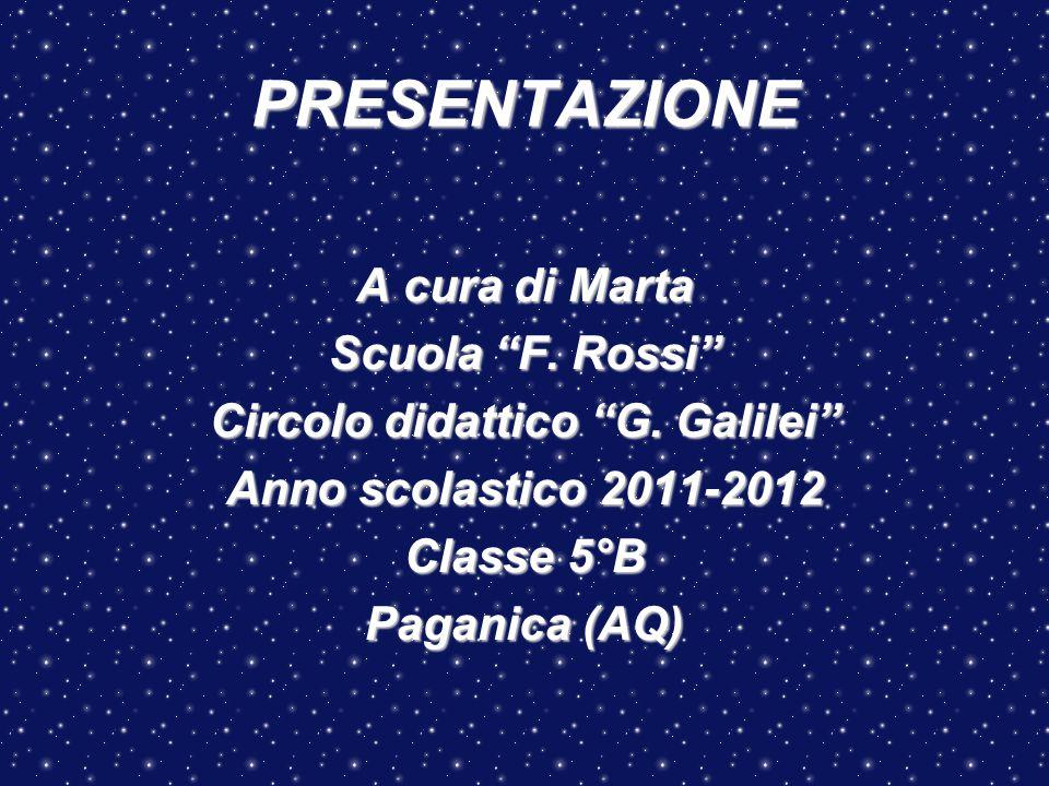 """PRESENTAZIONE A cura di Marta Scuola """"F. Rossi"""" Circolo didattico """"G. Galilei"""" Anno scolastico 2011-2012 Classe 5°B Paganica (AQ)"""