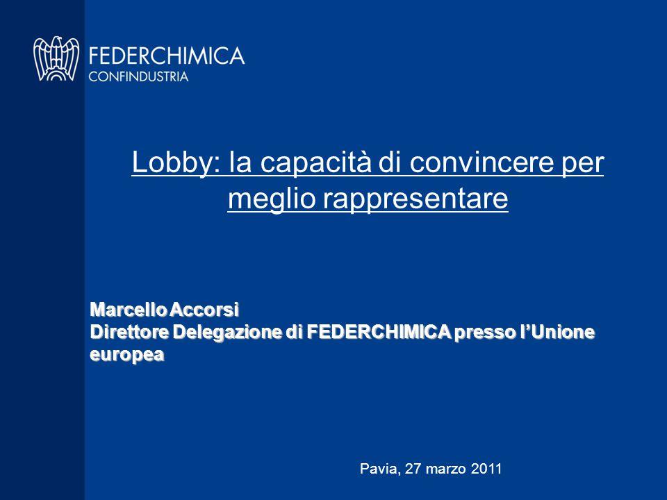 Lobby: la capacità di convincere per meglio rappresentare Marcello Accorsi Direttore Delegazione di FEDERCHIMICA presso l'Unione europea Pavia, 27 marzo 2011