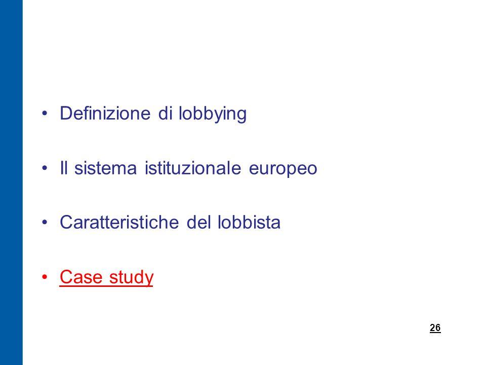 Definizione di lobbying Il sistema istituzionale europeo Caratteristiche del lobbista Case study 26