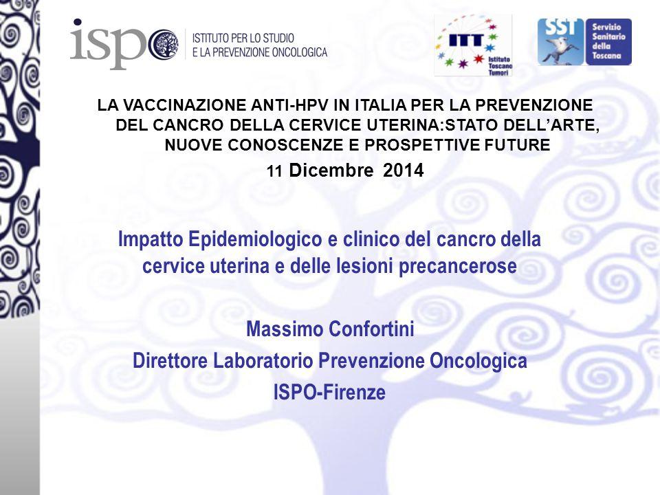 Impatto Epidemiologico e clinico del cancro della cervice uterina e delle lesioni precancerose Massimo Confortini Direttore Laboratorio Prevenzione Oncologica ISPO-Firenze LA VACCINAZIONE ANTI-HPV IN ITALIA PER LA PREVENZIONE DEL CANCRO DELLA CERVICE UTERINA:STATO DELL'ARTE, NUOVE CONOSCENZE E PROSPETTIVE FUTURE 11 Dicembre 2014