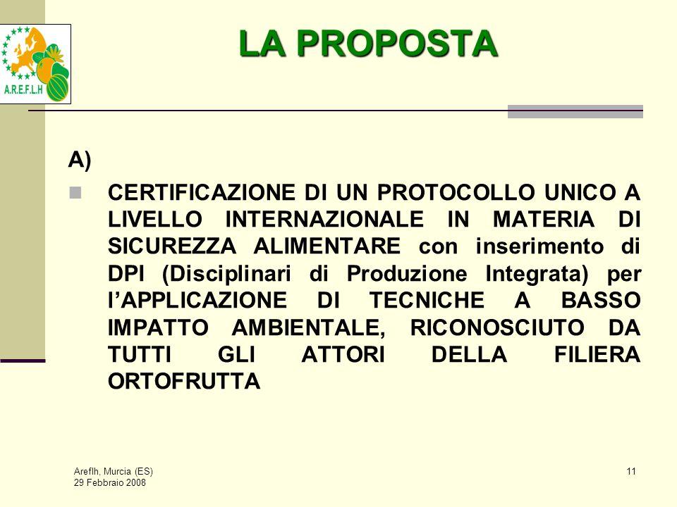 Areflh, Murcia (ES) 29 Febbraio 2008 11 LA PROPOSTA A) CERTIFICAZIONE DI UN PROTOCOLLO UNICO A LIVELLO INTERNAZIONALE IN MATERIA DI SICUREZZA ALIMENTARE con inserimento di DPI (Disciplinari di Produzione Integrata) per l'APPLICAZIONE DI TECNICHE A BASSO IMPATTO AMBIENTALE, RICONOSCIUTO DA TUTTI GLI ATTORI DELLA FILIERA ORTOFRUTTA
