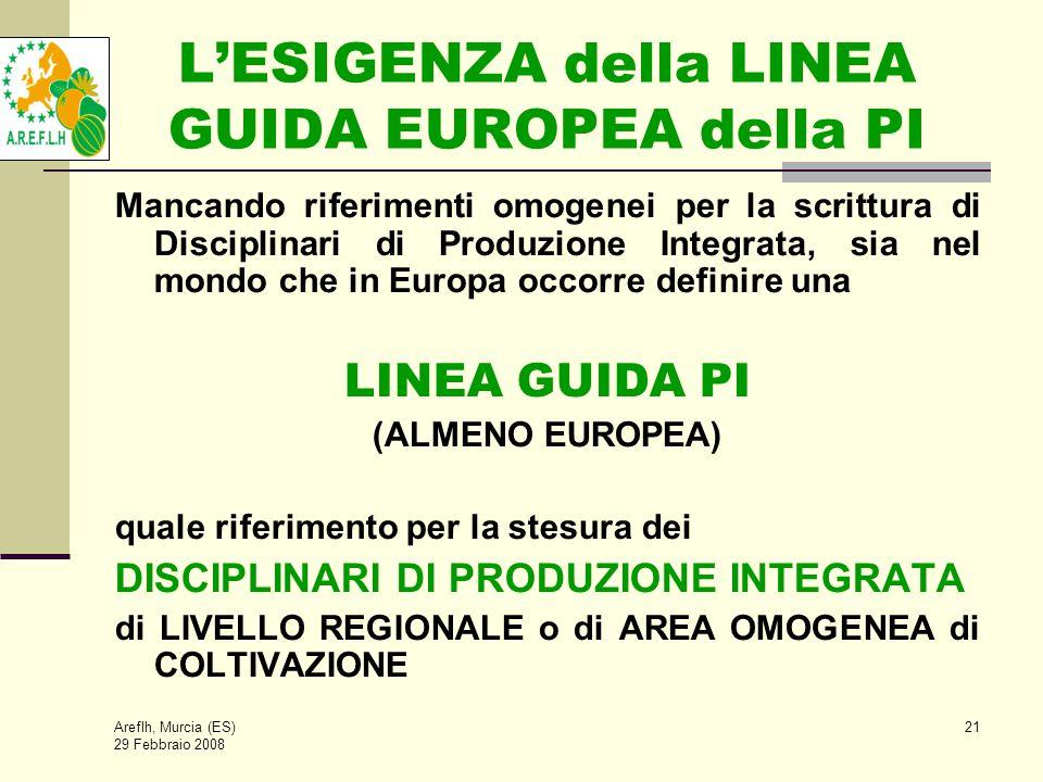 Areflh, Murcia (ES) 29 Febbraio 2008 21 L'ESIGENZA della LINEA GUIDA EUROPEA della PI Mancando riferimenti omogenei per la scrittura di Disciplinari di Produzione Integrata, sia nel mondo che in Europa occorre definire una LINEA GUIDA PI (ALMENO EUROPEA) quale riferimento per la stesura dei DISCIPLINARI DI PRODUZIONE INTEGRATA di LIVELLO REGIONALE o di AREA OMOGENEA di COLTIVAZIONE
