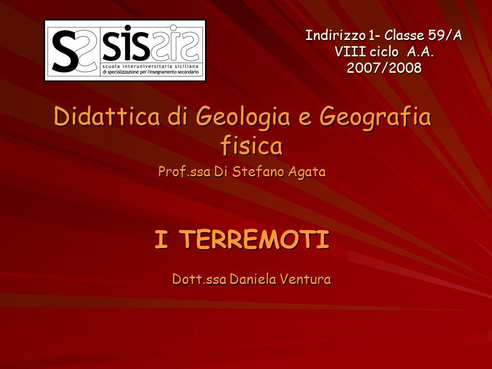 Didattica di Geologia e Geografia fisica Prof.ssa Di Stefano Agata I TERREMOTI Dott.ssa Daniela Ventura Indirizzo 1- Classe 59/A VIII ciclo A.A. 2007/