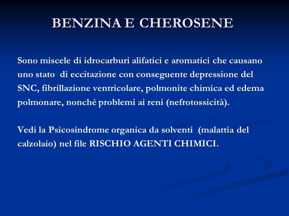 BENZINA E CHEROSENE Sono miscele di idrocarburi alifatici e aromatici che causano uno stato di eccitazione con conseguente depressione del SNC, fibrillazione ventricolare, polmonite chimica ed edema polmonare, nonché problemi ai reni (nefrotossicità).