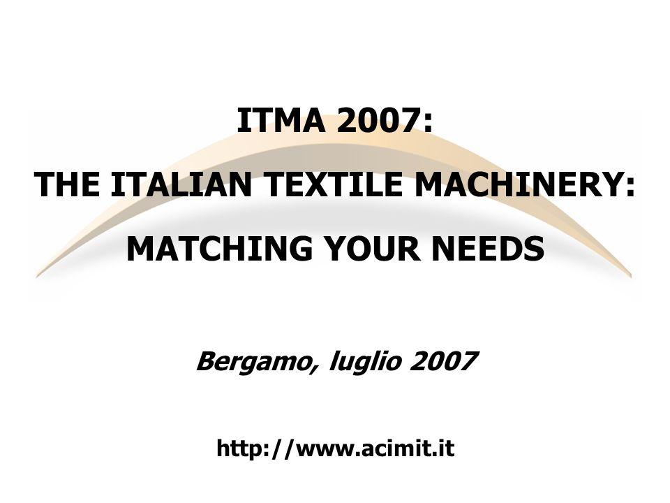 ITMA 2007: THE ITALIAN TEXTILE MACHINERY: MATCHING YOUR NEEDS Bergamo, luglio 2007 http://www.acimit.it