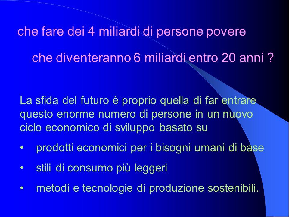che fare dei 4 miliardi di persone povere La sfida del futuro è proprio quella di far entrare questo enorme numero di persone in un nuovo ciclo econom