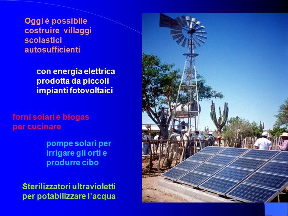 Oggi è possibile costruire villaggi scolastici autosufficienti con energia elettrica prodotta da piccoli impianti fotovoltaici forni solari e biogas per cucinare pompe solari per irrigare gli orti e produrre cibo Sterilizzatori ultravioletti per potabilizzare l'acqua
