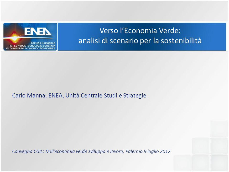 Verso l'Economia Verde: analisi di scenario per la sostenibilità Carlo Manna, ENEA, Unità Centrale Studi e Strategie Convegno CGIL: Dall'economia verde sviluppo e lavoro, Palermo 9 luglio 2012