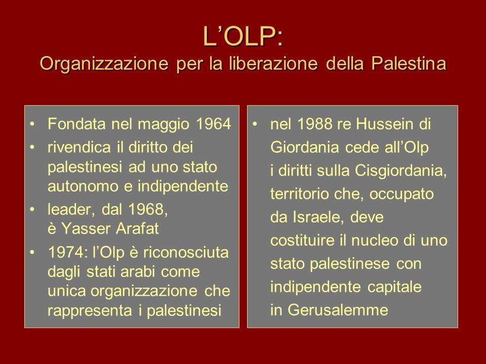 L'OLP: Organizzazione per la liberazione della Palestina Fondata nel maggio 1964 rivendica il diritto dei palestinesi ad uno stato autonomo e indipendente leader, dal 1968, è Yasser Arafat 1974: l'Olp è riconosciuta dagli stati arabi come unica organizzazione che rappresenta i palestinesi nel 1988 re Hussein di Giordania cede all'Olp i diritti sulla Cisgiordania, territorio che, occupato da Israele, deve costituire il nucleo di uno stato palestinese con indipendente capitale in Gerusalemme