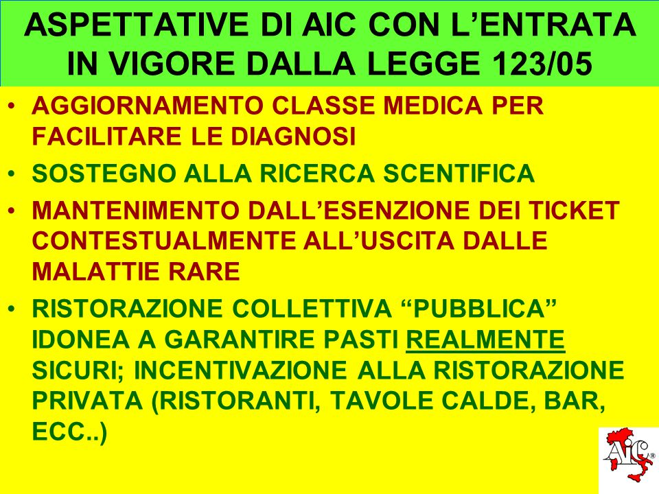 ASPETTATIVE DI AIC CON L'ENTRATA IN VIGORE DALLA LEGGE 123/05 AGGIORNAMENTO CLASSE MEDICA PER FACILITARE LE DIAGNOSI SOSTEGNO ALLA RICERCA SCENTIFICA MANTENIMENTO DALL'ESENZIONE DEI TICKET CONTESTUALMENTE ALL'USCITA DALLE MALATTIE RARE RISTORAZIONE COLLETTIVA PUBBLICA IDONEA A GARANTIRE PASTI REALMENTE SICURI; INCENTIVAZIONE ALLA RISTORAZIONE PRIVATA (RISTORANTI, TAVOLE CALDE, BAR, ECC..)