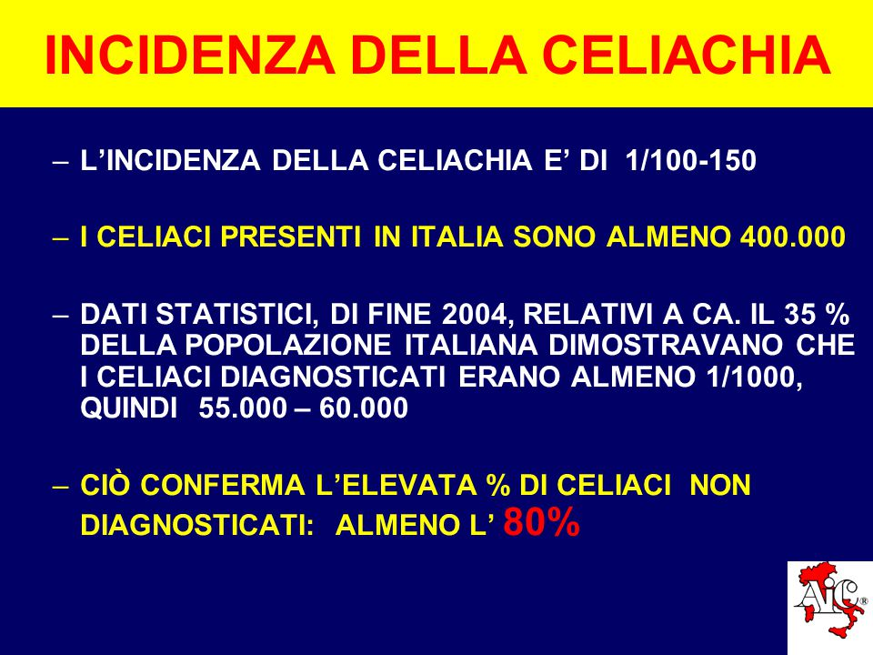 INCIDENZA DELLA CELIACHIA –L'INCIDENZA DELLA CELIACHIA E' DI 1/100-150 –I CELIACI PRESENTI IN ITALIA SONO ALMENO 400.000 –DATI STATISTICI, DI FINE 2004, RELATIVI A CA.
