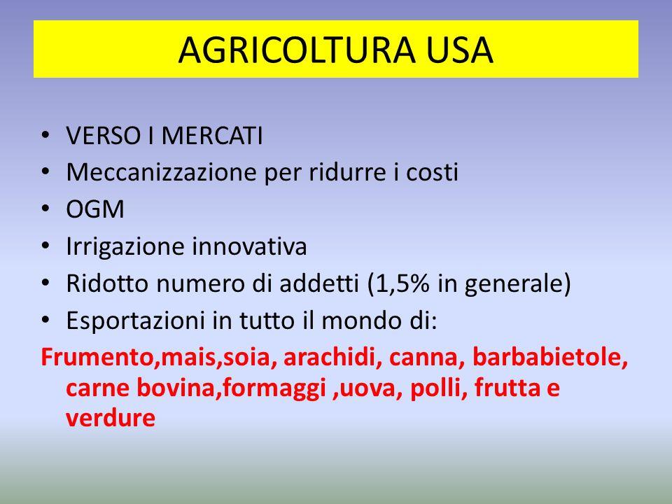 AGRICOLTURA USA VERSO I MERCATI Meccanizzazione per ridurre i costi OGM Irrigazione innovativa Ridotto numero di addetti (1,5% in generale) Esportazioni in tutto il mondo di: Frumento,mais,soia, arachidi, canna, barbabietole, carne bovina,formaggi,uova, polli, frutta e verdure