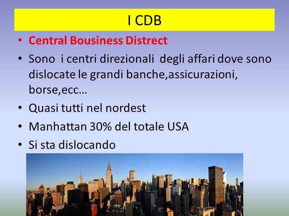 I CDB Central Bousiness Distrect Sono i centri direzionali degli affari dove sono dislocate le grandi banche,assicurazioni, borse,ecc… Quasi tutti nel nordest Manhattan 30% del totale USA Si sta dislocando