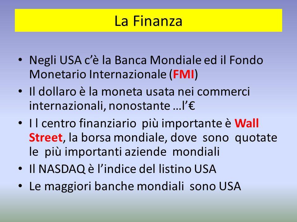 La Finanza Negli USA c'è la Banca Mondiale ed il Fondo Monetario Internazionale (FMI) Il dollaro è la moneta usata nei commerci internazionali, nonostante …l'€ I l centro finanziario più importante è Wall Street, la borsa mondiale, dove sono quotate le più importanti aziende mondiali Il NASDAQ è l'indice del listino USA Le maggiori banche mondiali sono USA