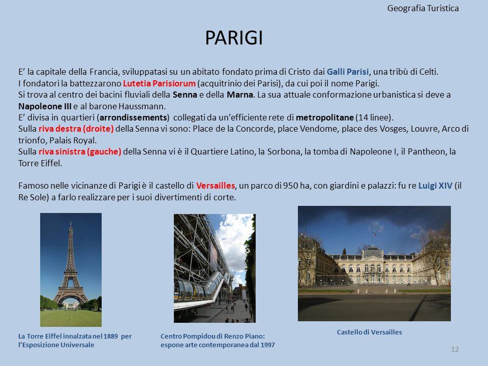PARIGI Geografia Turistica 12 E' la capitale della Francia, sviluppatasi su un abitato fondato prima di Cristo dai Galli Parisi, una tribù di Celti. I