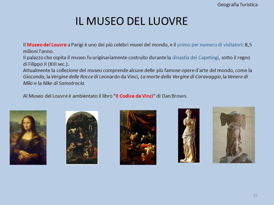 IL MUSEO DEL LUOVRE Geografia Turistica 15 Il Museo del Louvre a Parigi è uno dei più celebri musei del mondo, e il primo per numero di visitatori: 8,