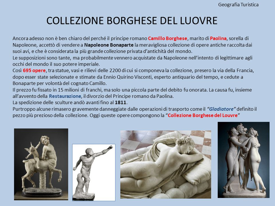 COLLEZIONE BORGHESE DEL LUOVRE Geografia Turistica 16 Ancora adesso non è ben chiaro del perché il principe romano Camillo Borghese, marito di Paolina