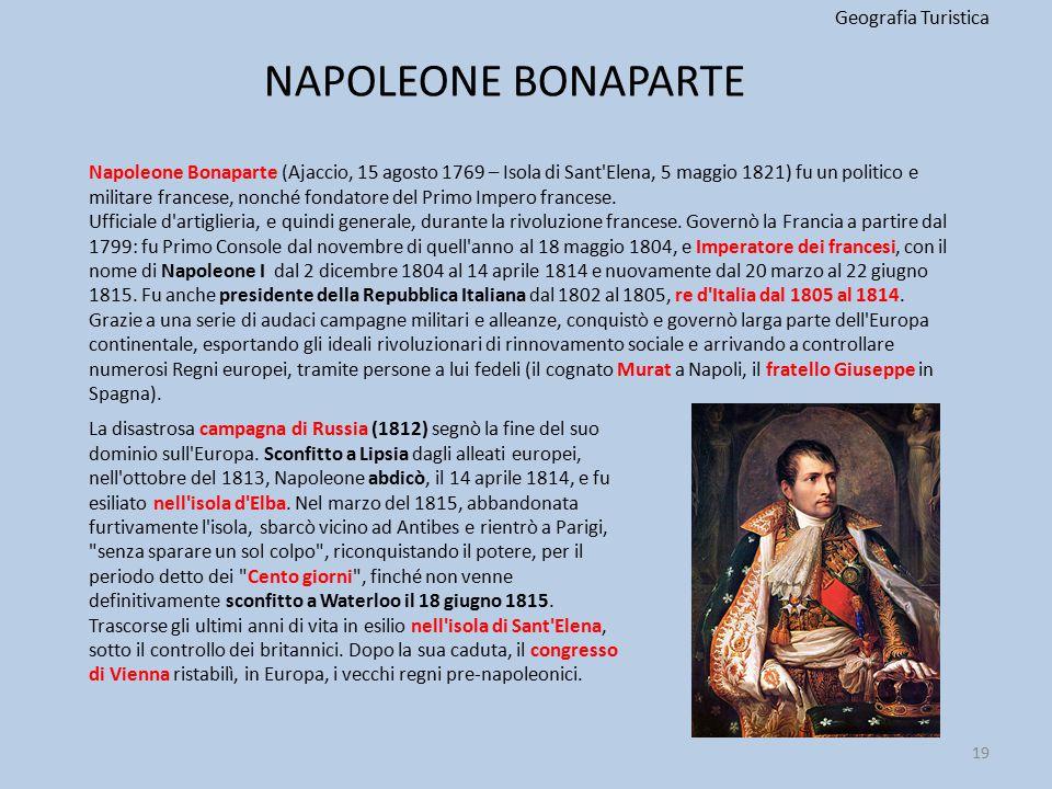 NAPOLEONE BONAPARTE Geografia Turistica 19 Napoleone Bonaparte (Ajaccio, 15 agosto 1769 – Isola di Sant'Elena, 5 maggio 1821) fu un politico e militar