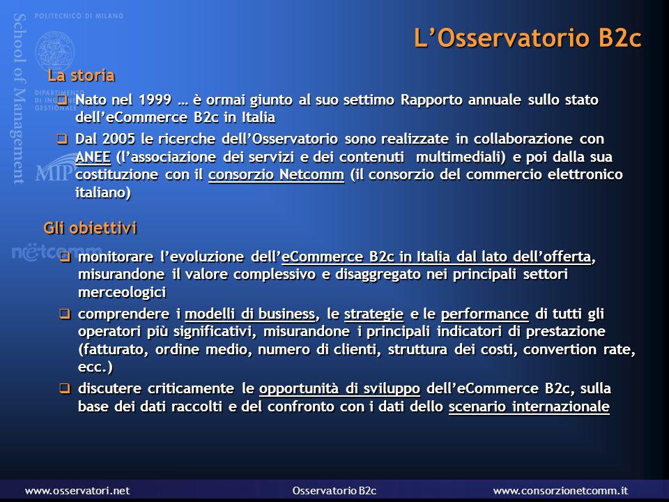 www.osservatori.netOsservatorio B2cwww.consorzionetcomm.it L'Osservatorio B2c  Nato nel 1999 … è ormai giunto al suo settimo Rapporto annuale sullo stato dell'eCommerce B2c in Italia  Dal 2005 le ricerche dell'Osservatorio sono realizzate in collaborazione con ANEE (l'associazione dei servizi e dei contenuti multimediali) e poi dalla sua costituzione con il consorzio Netcomm (il consorzio del commercio elettronico italiano)  monitorare l'evoluzione dell'eCommerce B2c in Italia dal lato dell'offerta, misurandone il valore complessivo e disaggregato nei principali settori merceologici  comprendere i modelli di business, le strategie e le performance di tutti gli operatori più significativi, misurandone i principali indicatori di prestazione (fatturato, ordine medio, numero di clienti, struttura dei costi, convertion rate, ecc.)  discutere criticamente le opportunità di sviluppo dell'eCommerce B2c, sulla base dei dati raccolti e del confronto con i dati dello scenario internazionale La storia Gli obiettivi