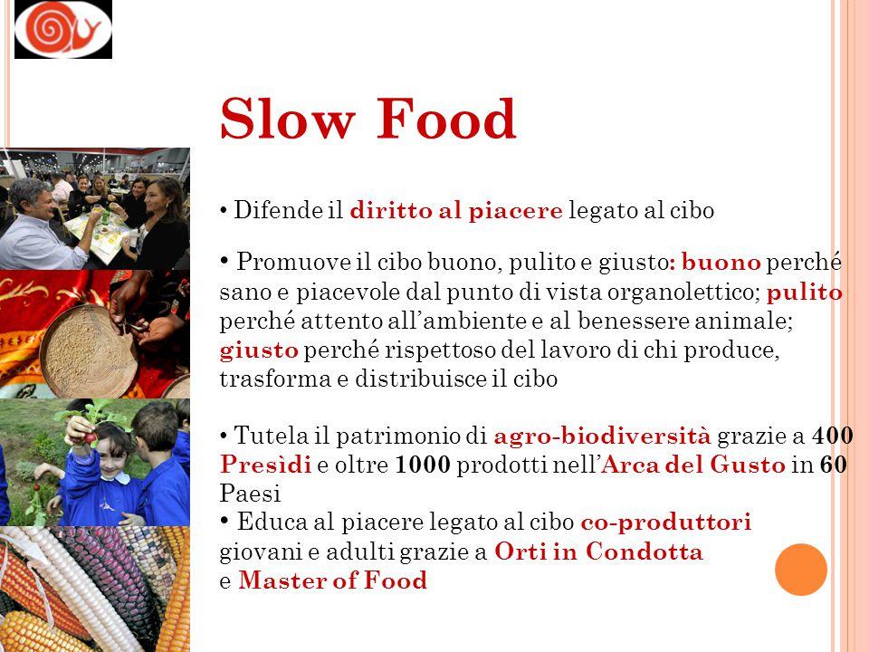 Difende il diritto al piacere legato al cibo Promuove il cibo buono, pulito e giusto : buono perché sano e piacevole dal punto di vista organolettico;