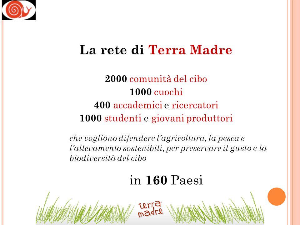 La rete di Terra Madre 2000 comunità del cibo 1000 cuochi 400 accademici e ricercatori 1000 studenti e giovani produttori che vogliono difendere l'agr