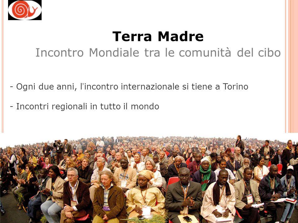 - Ogni due anni, l ' incontro internazionale si tiene a Torino - Incontri regionali in tutto il mondo Terra Madre Incontro Mondiale tra le comunità de