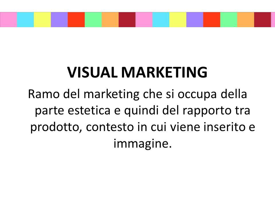 VISUAL MARKETING Ramo del marketing che si occupa della parte estetica e quindi del rapporto tra prodotto, contesto in cui viene inserito e immagine.