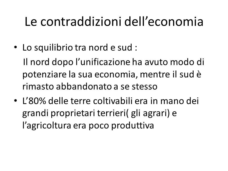 Le contraddizioni dell'economia Lo squilibrio tra nord e sud : Il nord dopo l'unificazione ha avuto modo di potenziare la sua economia, mentre il sud