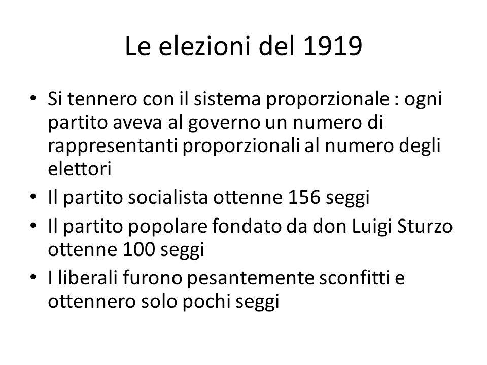 Le elezioni del 1919 Si tennero con il sistema proporzionale : ogni partito aveva al governo un numero di rappresentanti proporzionali al numero degli elettori Il partito socialista ottenne 156 seggi Il partito popolare fondato da don Luigi Sturzo ottenne 100 seggi I liberali furono pesantemente sconfitti e ottennero solo pochi seggi