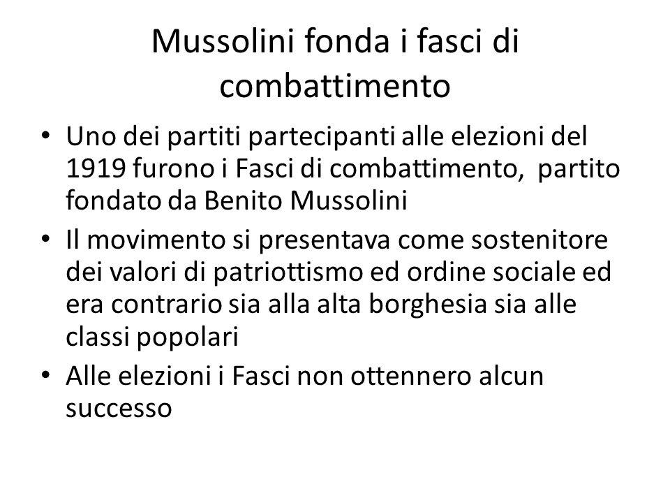 Mussolini fonda i fasci di combattimento Uno dei partiti partecipanti alle elezioni del 1919 furono i Fasci di combattimento, partito fondato da Benito Mussolini Il movimento si presentava come sostenitore dei valori di patriottismo ed ordine sociale ed era contrario sia alla alta borghesia sia alle classi popolari Alle elezioni i Fasci non ottennero alcun successo