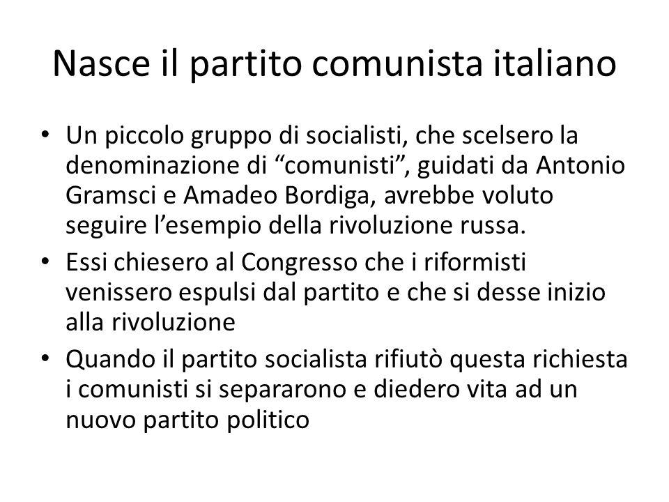Nasce il partito comunista italiano Un piccolo gruppo di socialisti, che scelsero la denominazione di comunisti , guidati da Antonio Gramsci e Amadeo Bordiga, avrebbe voluto seguire l'esempio della rivoluzione russa.