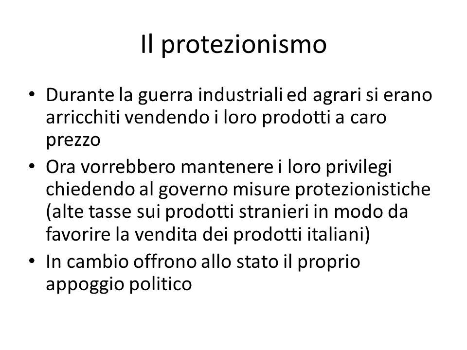 Il protezionismo Durante la guerra industriali ed agrari si erano arricchiti vendendo i loro prodotti a caro prezzo Ora vorrebbero mantenere i loro privilegi chiedendo al governo misure protezionistiche (alte tasse sui prodotti stranieri in modo da favorire la vendita dei prodotti italiani) In cambio offrono allo stato il proprio appoggio politico