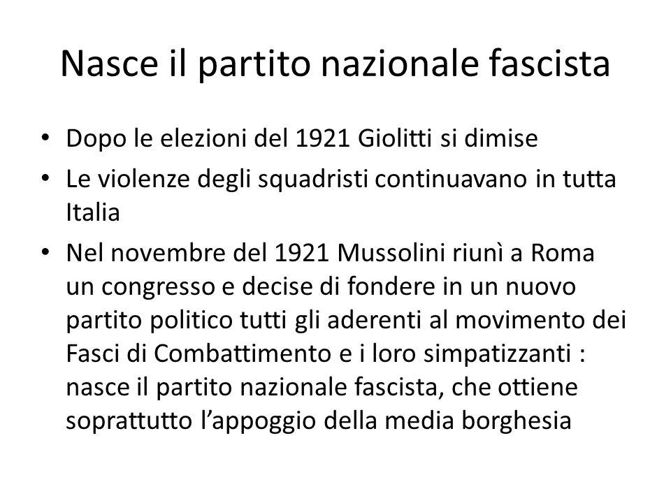 Nasce il partito nazionale fascista Dopo le elezioni del 1921 Giolitti si dimise Le violenze degli squadristi continuavano in tutta Italia Nel novembre del 1921 Mussolini riunì a Roma un congresso e decise di fondere in un nuovo partito politico tutti gli aderenti al movimento dei Fasci di Combattimento e i loro simpatizzanti : nasce il partito nazionale fascista, che ottiene soprattutto l'appoggio della media borghesia