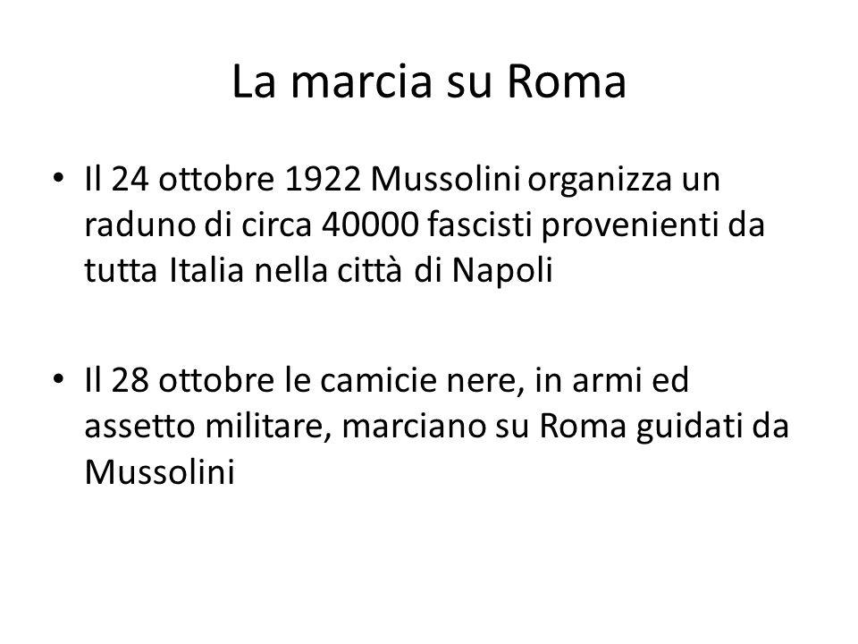 La marcia su Roma Il 24 ottobre 1922 Mussolini organizza un raduno di circa 40000 fascisti provenienti da tutta Italia nella città di Napoli Il 28 ottobre le camicie nere, in armi ed assetto militare, marciano su Roma guidati da Mussolini